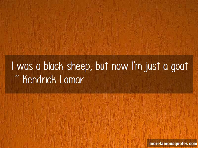 Kendrick Lamar Quotes: I was a black sheep but now im just a