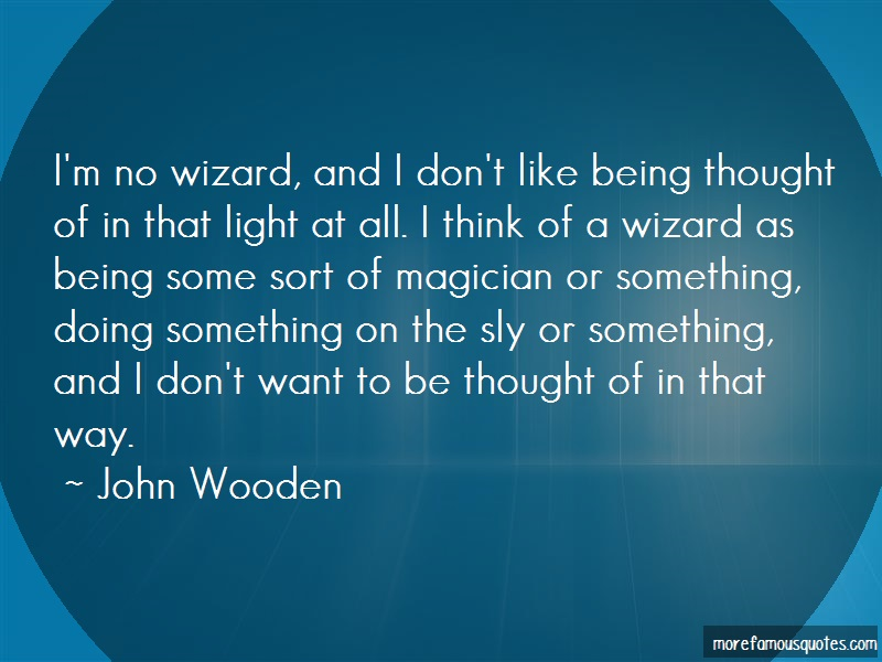 John Wooden Quotes: Im no wizard and i dont like being
