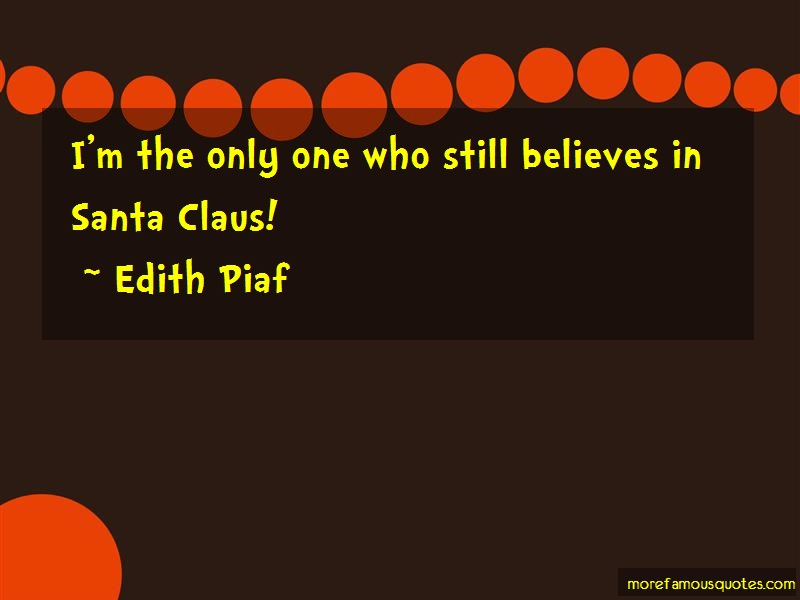 Edith Piaf Quotes: Im the only one who still believes in