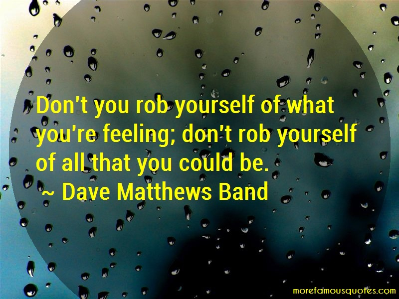 Dave Matthews Band Quotes: Dont you rob yourself of what youre