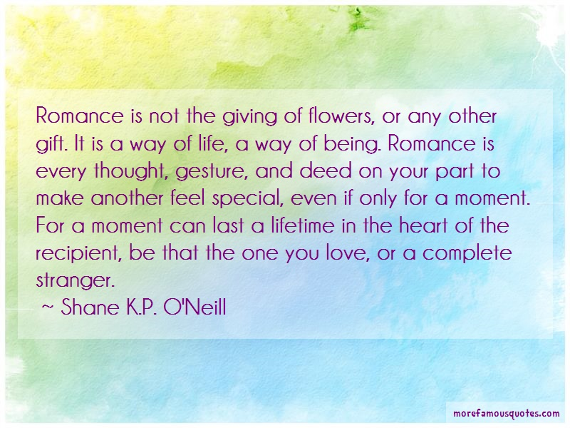Shane K.P. O'Neill Quotes: Romance is not the giving of flowers or