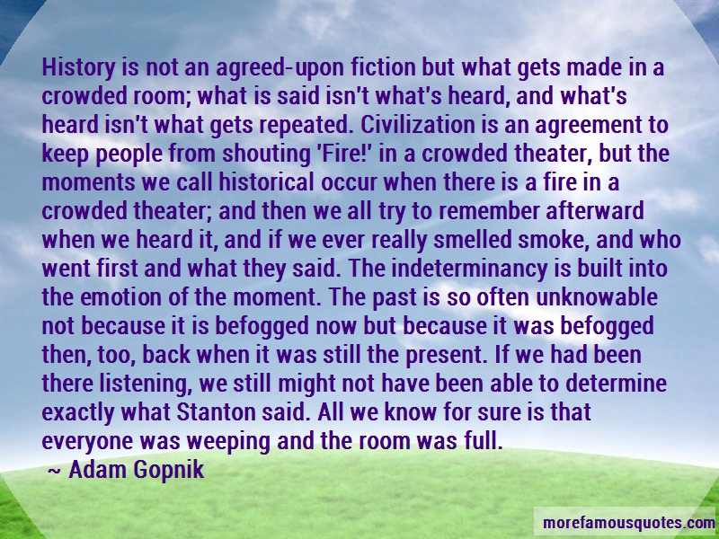 Adam Gopnik Quotes: History is not an agreed upon fiction