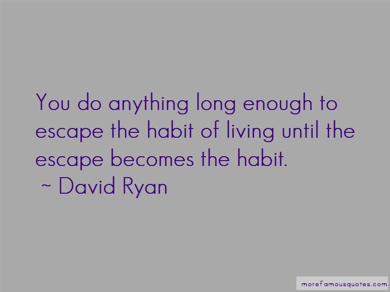 David Ryan Quotes: You do anything long enough to escape