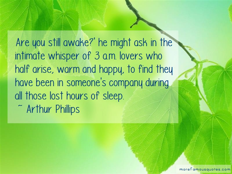 Arthur Phillips Quotes: Are you still awake he might ask in the