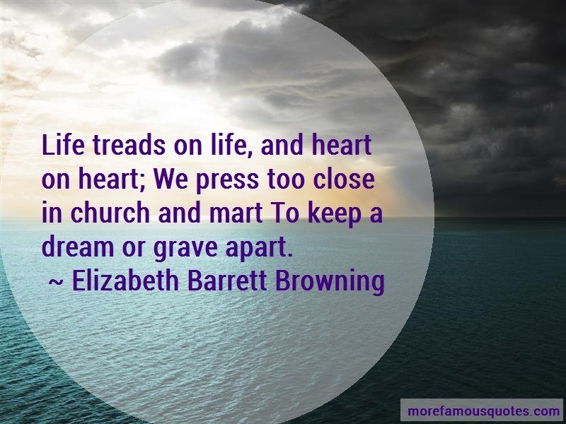 Elizabeth Barrett Browning Quotes: Life treads on life and heart on heart