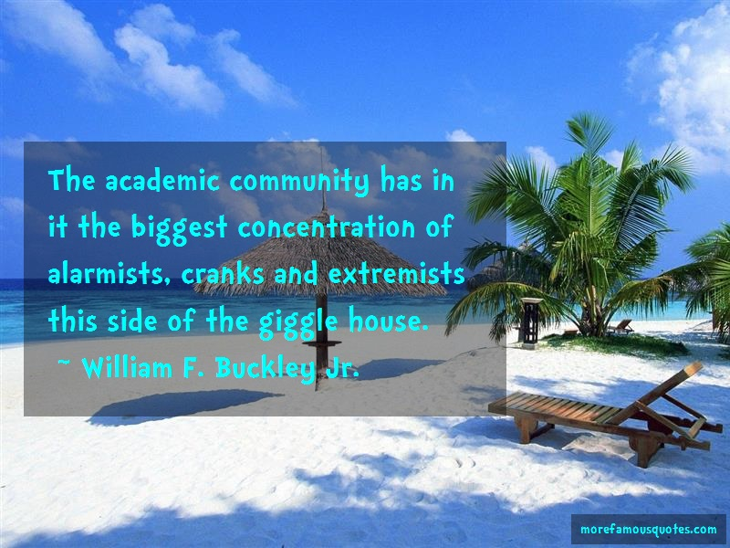 William F. Buckley, Jr. Quotes: The Academic Community Has In It The