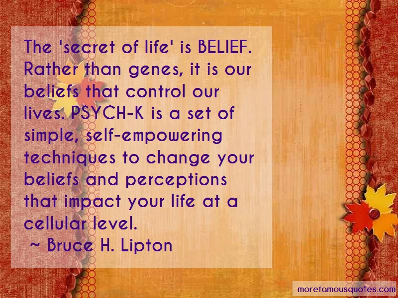 Bruce H. Lipton Quotes: The Secret Of Life Is Belief Rather Than