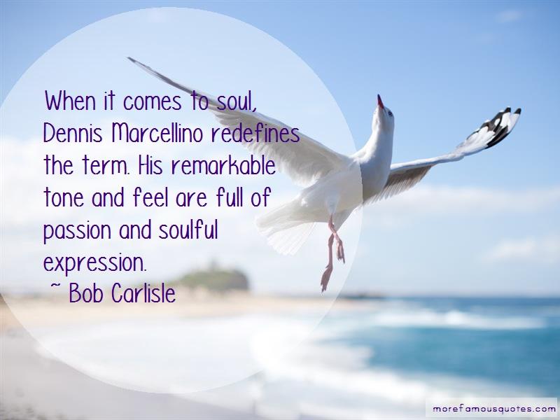Bob Carlisle Quotes: When It Comes To Soul Dennis Marcellino