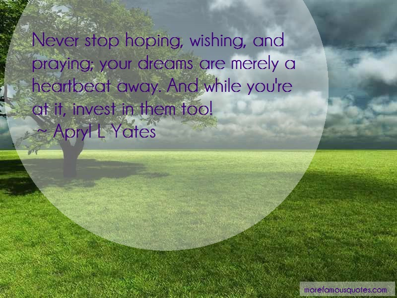 Apryl L Yates Quotes: Never stop hoping wishing and praying
