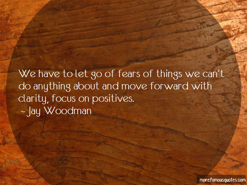 Jay Woodman Quotes: We Have To Let Go Of Fears Of Things We