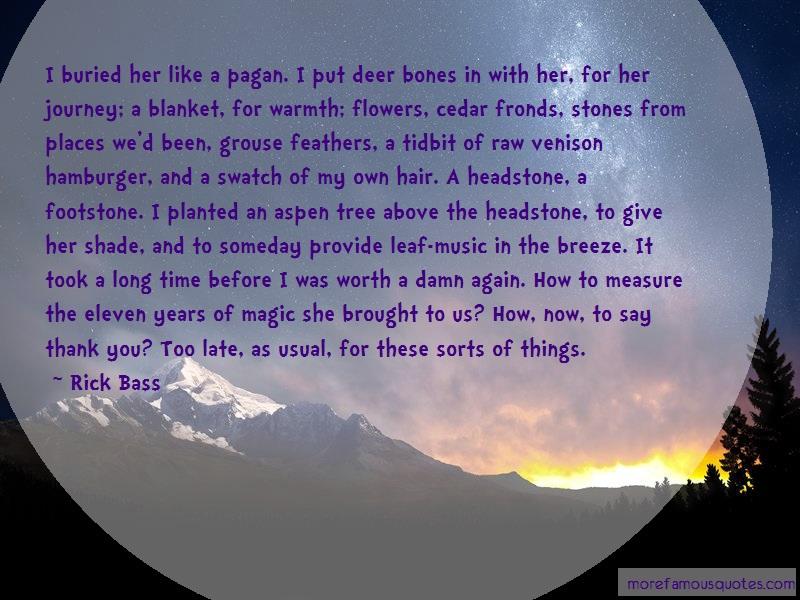 Rick Bass Quotes: I Buried Her Like A Pagan I Put Deer