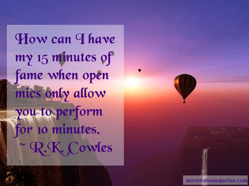 R.K. Cowles Quotes: How Can I Have My 15 Minutes Of Fame