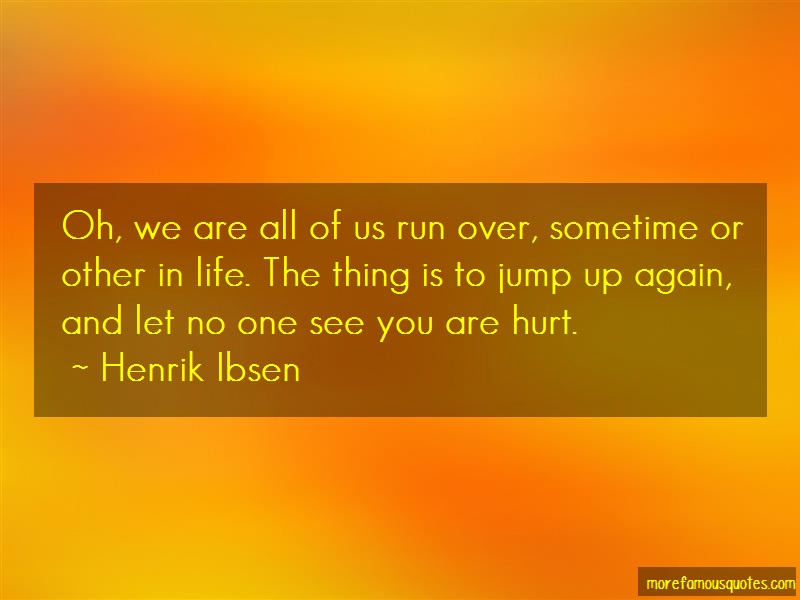 Henrik Ibsen Quotes: Oh we are all of us run over sometime or