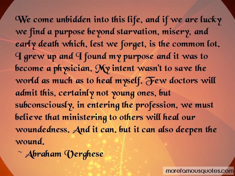 Abraham Verghese Quotes: We Come Unbidden Into This Life And If