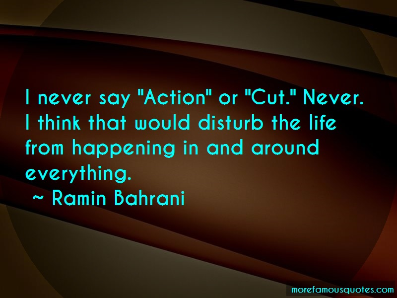 Ramin Bahrani Quotes: I never say action or cut never i think