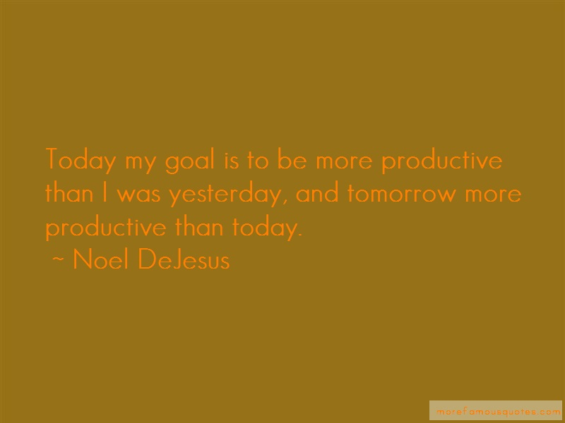 Noel DeJesus Quotes: Today my goal is to be more productive