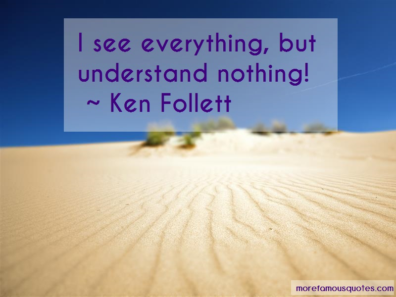 Ken Follett Quotes: I see everything but understand nothing