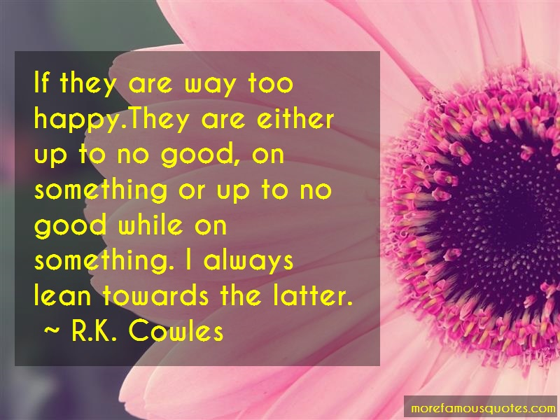 R.K. Cowles Quotes: If They Are Way Too Happy They Are
