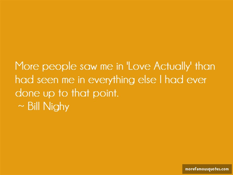 Bill Nighy Quotes: More people saw me in love actually than