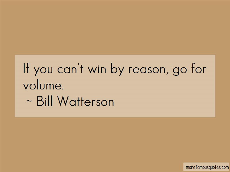 Bill Watterson Quotes: If you cant win by reason go for volume