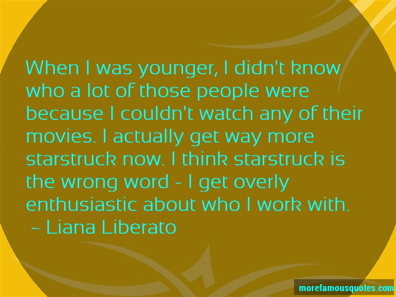 Liana Liberato Quotes: When i was younger i didnt know who a