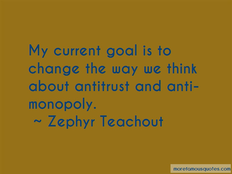 Zephyr Teachout Quotes: My Current Goal Is To Change The Way We