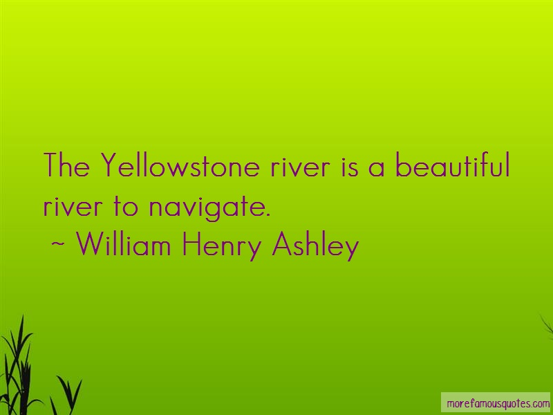 William Henry Ashley Quotes: The Yellowstone River Is A Beautiful