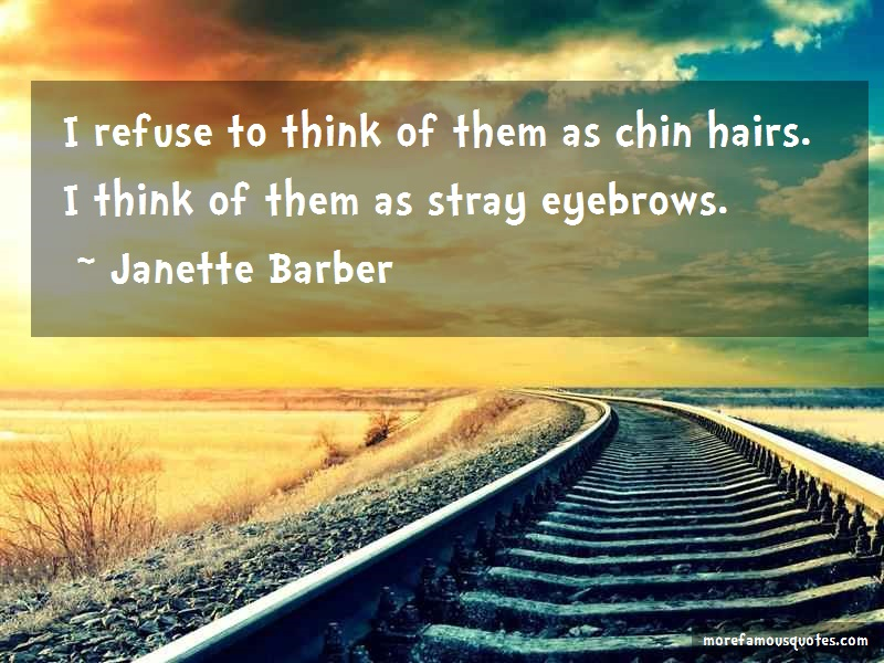 Janette Barber Quotes: I Refuse To Think Of Them As Chin Hairs