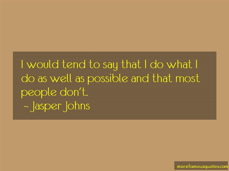 Jasper Johns Quotes: I Would Tend To Say That I Do What I Do