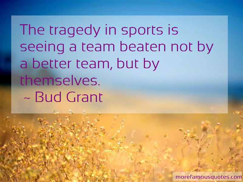 Bud Grant Quotes: The tragedy in sports is seeing a team
