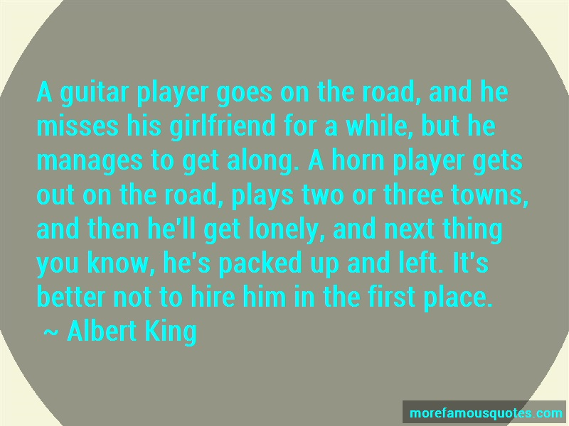Albert King Quotes: A guitar player goes on the road and he