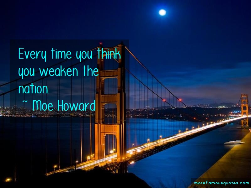 Moe Howard Quotes: Every Time You Think You Weaken The