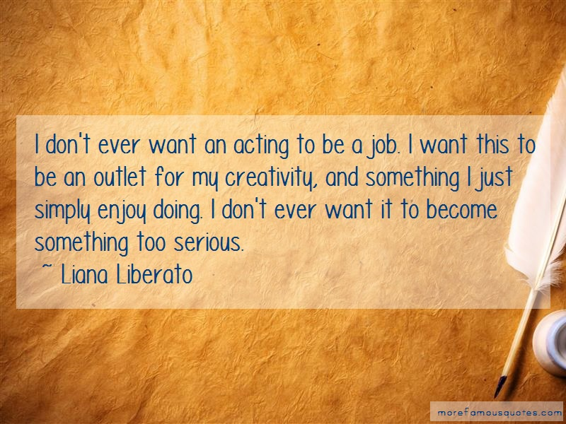 Liana Liberato Quotes: I dont ever want an acting to be a job i