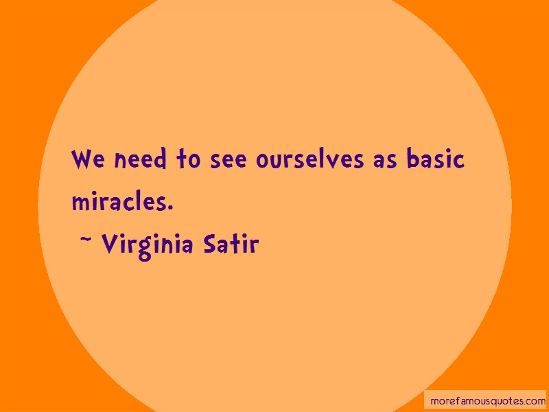 Virginia Satir Quotes: We need to see ourselves as basic