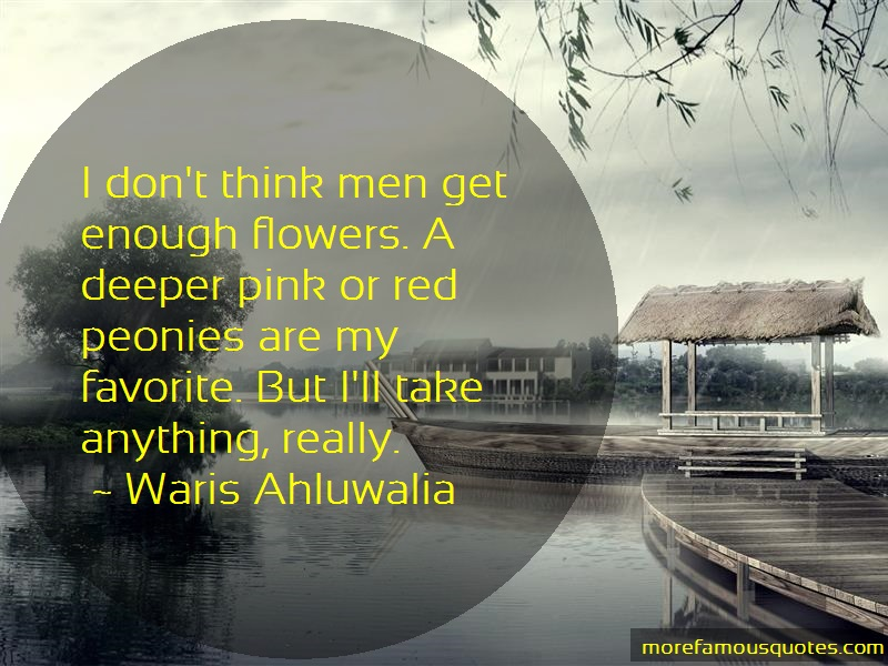 Waris Ahluwalia Quotes: I dont think men get enough flowers a