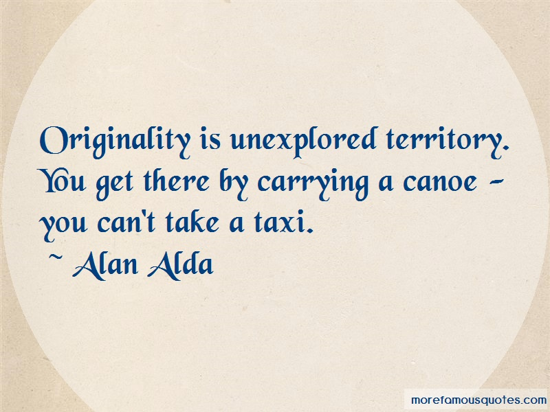Alan Alda Quotes: Originality Is Unexplored Territory You