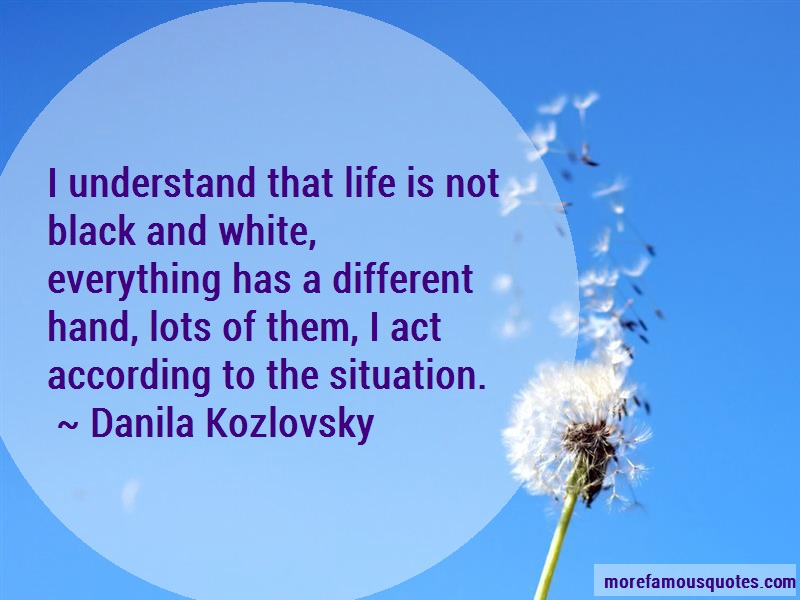Danila Kozlovsky Quotes: I Understand That Life Is Not Black And