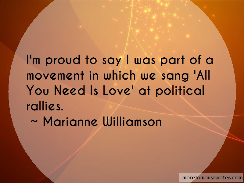 Marianne Williamson Quotes: Im proud to say i was part of a movement
