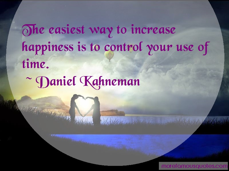 Daniel Kahneman Quotes: The easiest way to increase happiness is