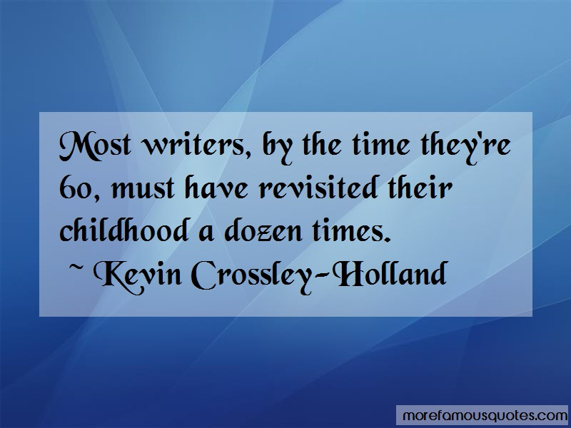 Kevin Crossley-Holland Quotes: Most writers by the time theyre 60 must