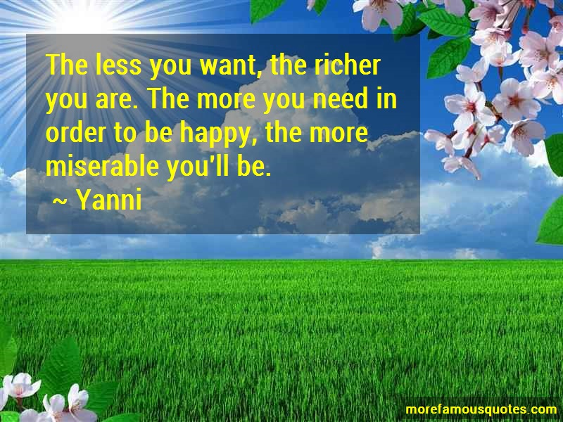 Yanni Quotes: The less you want the richer you are the