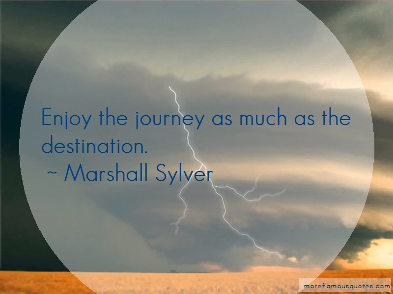 Marshall Sylver Quotes: Enjoy the journey as much as the