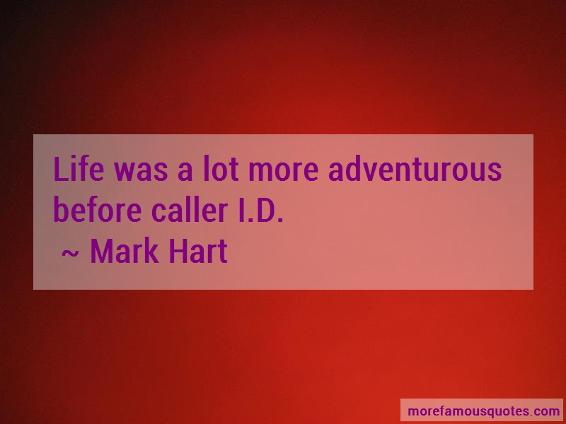 Mark Hart Quotes: Life Was A Lot More Adventurous Before