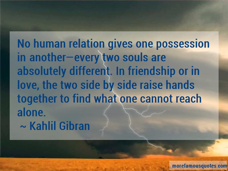 Kahlil Gibran Quotes: No human relation gives one possession