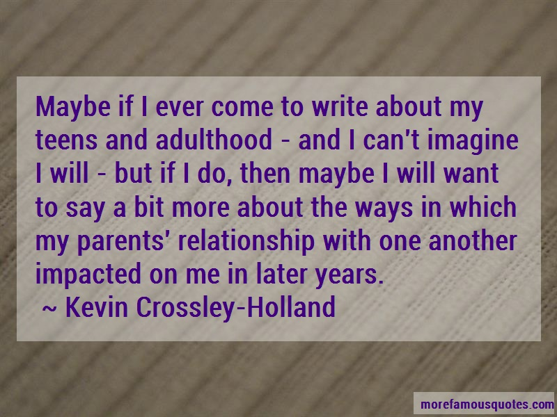 Kevin Crossley-Holland Quotes: Maybe if i ever come to write about my
