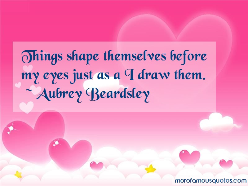 Aubrey Beardsley Quotes: Things shape themselves before my eyes