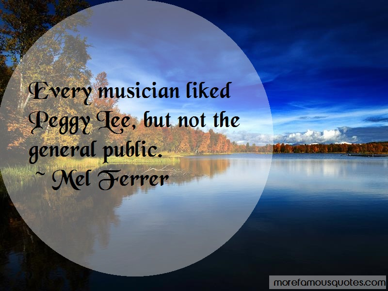 Mel Ferrer Quotes: Every Musician Liked Peggy Lee But Not