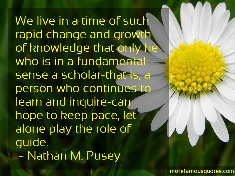 Nathan M. Pusey Quotes: We live in a time of such rapid change