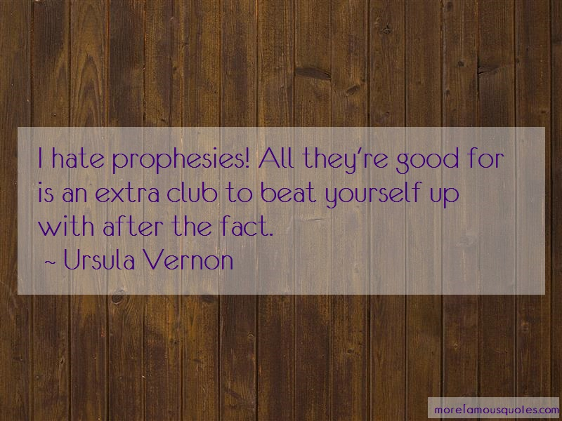 Ursula Vernon Quotes: I hate prophesies all theyre good for is