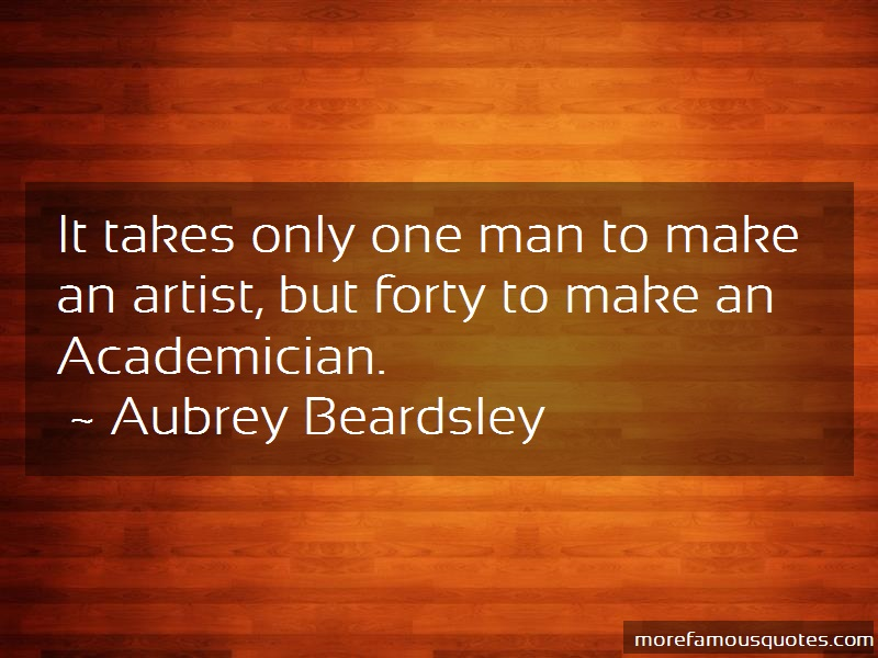 Aubrey Beardsley Quotes: It takes only one man to make an artist